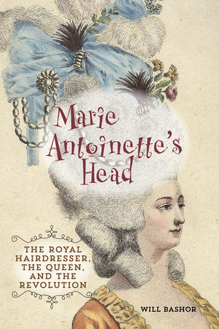 Marie Antoinettes Head: The Royal Hairdresser, the Queen, and the Revolution Will Bashor