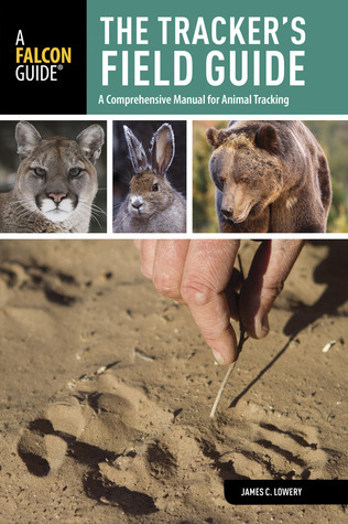 The Trackers Field Guide, 2nd: A Comprehensive Manual for Animal Tracking James C. Lowery