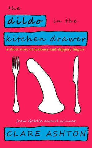 The Dildo in the Kitchen Drawer - a short story of jealousy and slippery fingers  by  Clare  Ashton