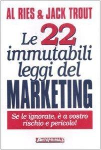 Le 22 immutabili leggi del marketing. Se le ignorate, è a vostro rischio e pericolo!  by  Al Ries