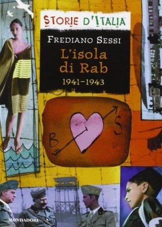 Lisola di Rab, 1941-1943: La vita quotidiana in un campo di concentramento fascista nel diario di un ragazzo  by  Frediano Sessi