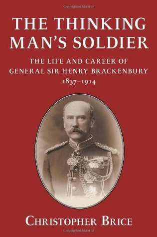 The Thinking Mans Soldier: The Life and Career of General Sir Henry Brackenbury 1837-1914 Christopher Brice