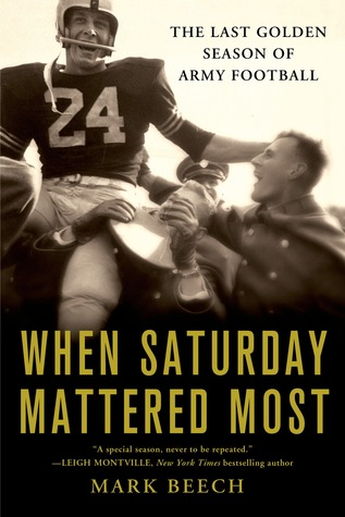 When Saturday Mattered Most: The Last Golden Season of Army Football  by  Mark       Beech