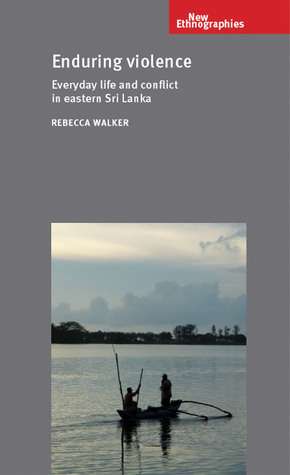 Enduring Violence: Everyday Life and Conflict in Eastern Sri Lanka Rebecca Walker