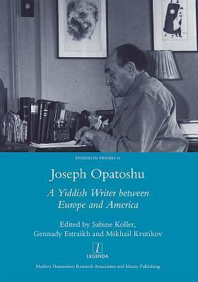 Joseph Opatoshu: A Yiddish Writer Between Europe and America  by  Gennady Estraikh