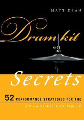 Drum Kit Secrets: 52 Performance Strategies for the Advanced Drummer Matt Dean