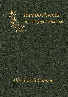 Rumbo Rhymes Or, the Great Combine  by  Alfred Cecil Calmour