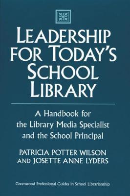 Leadership for Todays School Library: A Handbook for the Library Media Specialist and the School Principal Patricia Potter Wilson