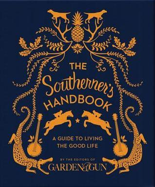 The Southerners Handbook: A Guide to Living the Good Life Garden and Gun