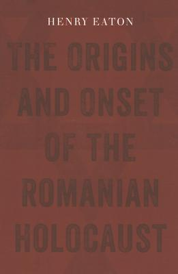 The Origins and Onset of the Romanian Holocaust Henry L Eaton