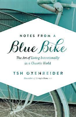 Notes from a Blue Bike: The Art of Living Intentionally in a Chaotic World Tsh Oxenreider