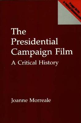 The Presidential Campaign Film: A Critical History Joanne Morreale