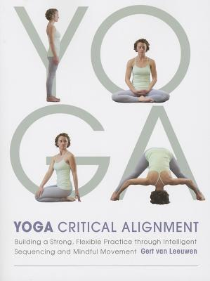 Yoga: Critical Alignment: Building a Strong, Flexible Practice through Intelligent Sequencing and Mindful Movement Gert van Leeuwen