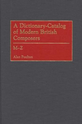 A Dictionary-Catalog of Modern British Composers: M-Z Alan Poulton