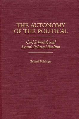 The Autonomy of the Political: Carl Schmitts and Lenins Political Realism  by  Eckard Bolsinger