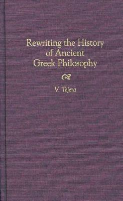 Rewriting The History Of Ancient Greek Philosophy  by  Victorino Tejera