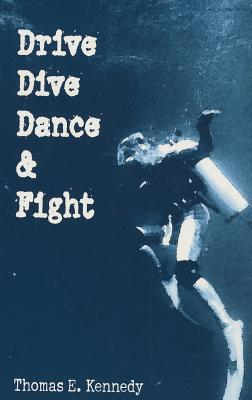 Drive, Dive Dance & Fight: Stories  by  Thomas E. Kennedy