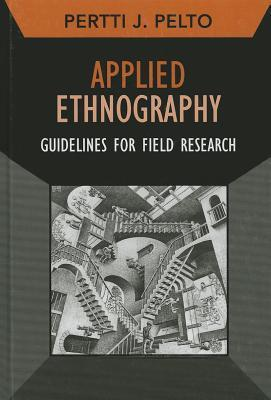 Applied Ethnography: Guidelines for Field Research  by  Pertti J Pelto