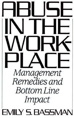 Abuse in the Workplace: Management Remedies and Bottom Line Impact  by  Emily S. Bassman