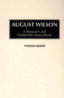 August Wilson: A Research and Production Sourcebook (Modern Dramatists Research and Production Sourcebooks)  by  Yvonne Shafer