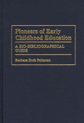 Pioneers Of Early Childhood Education: A Bio Bibliographical Guide  by  Barbara Ruth Peltzman
