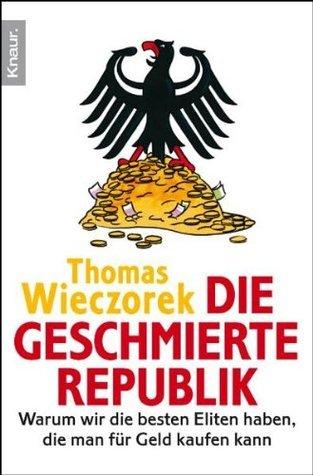 Die geschmierte Republik: Wie Politiker, Beamte und Wirtschaftsbosse sich kaufen lassen Thomas Wieczorek