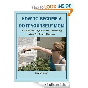 How to Become a Do-It-Yourself Mom: A Guide for Simple Home Decorating Ideas for Smart Women  by  Carolyn Stone