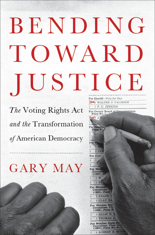 Bending Towards Justice: The Voting Rights Act and the Transformation of American Democracy  by  Gary May