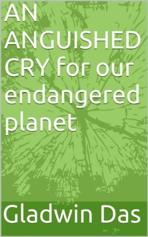An Anguished Cry for Our Endangered Planet  by  Gladwin Das