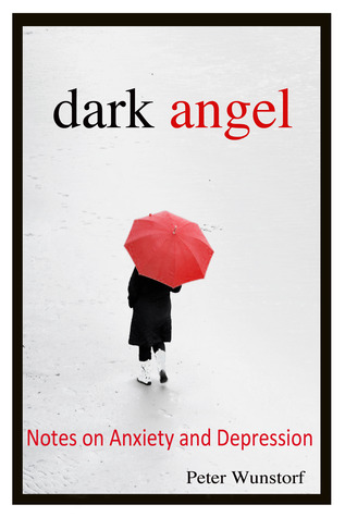 Dark Angel: Notes on Anxiety and Depression Peter Wunstorf