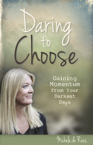 Daring to Choose: Gaining Momentum from your Darkest Days  by  Michele de Reus