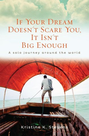 If Your Dream Doesnt Scare You, It Isnt Big Enough: A Solo Journey Around the World Kristine K. Stevens
