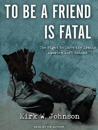 To Be a Friend Is Fatal: The Fight to Save the Iraqis America Left Behind Kirk W. Johnson