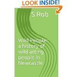 Wild People a history of wild acting people in Newcastle  by  S. Rob