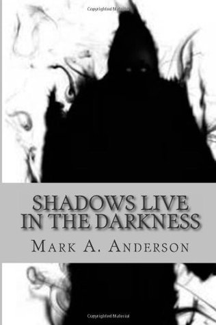 Shadows Live in the Darkness  by  Mark A. Anderson