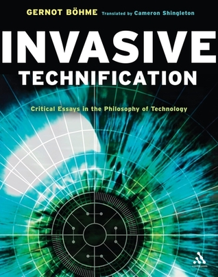 Invasive Technification: Critical Essays in the Philosophy of Technology  by  Gernot Böhme