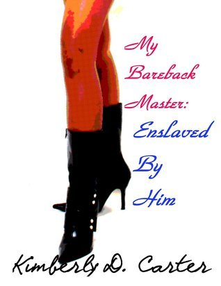 Enslaved By Him (My Bareback Master, #1)  by  Kimberly D. Carter