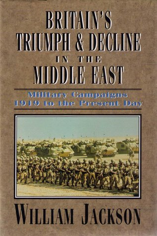 Britains Triumph & Decline in the Middle East: Military Campaigns 1919 to the Present Day  by  William G.F. Jackson