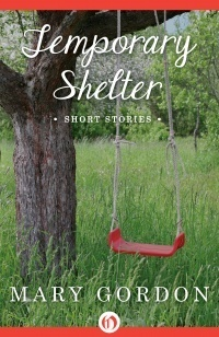 Temporary Shelter: Short Stories  by  Mary Gordon
