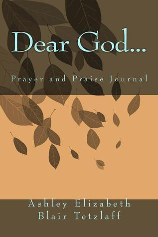 Dear God... prayer and praise journal  by  Ashley Elizabeth Blair Tetzlaff