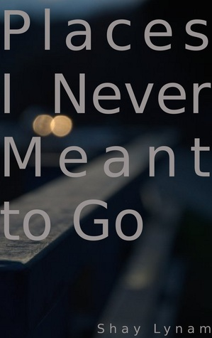 Places I Never Meant To Go  by  Shay Lynam
