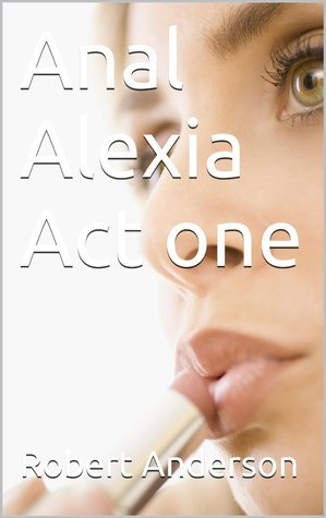 Anal Alexia Act One Robert             Anderson