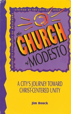 The Church of Modesto: A Citys Journey Towards Christ Centered Unity  by  Jim Bouck