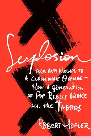 Sexplosion: From Andy Warhol to A Clockwork Orange-- How a Generation of Pop Rebels Broke All the Taboos  by  Robert Hofler