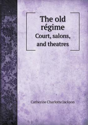 The Old Re Gime Court, Salons, and Theatres Catherine Charlotte Jackson