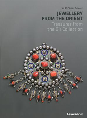 Jewellery from the Orient: Treasures from the Dr. Bir Collection: Treasures from the Bir Collection Wolf-Dieter Seiwert