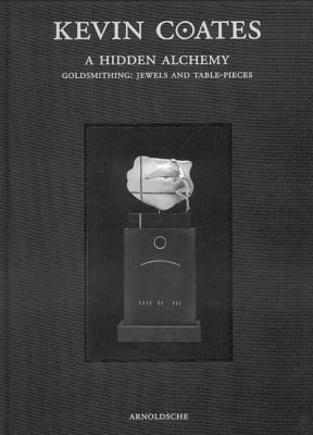 Kevin Coates: A Hidden Alchemy: Goldsmithing: Jewels and Table-Pieces  by  Arnoldsche