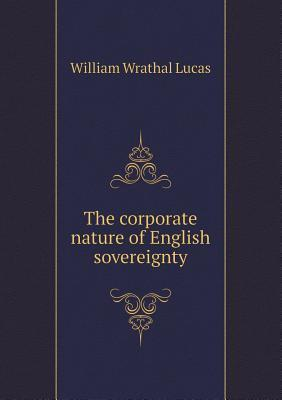The Corporate Nature of English Sovereignty William Wrathal Lucas