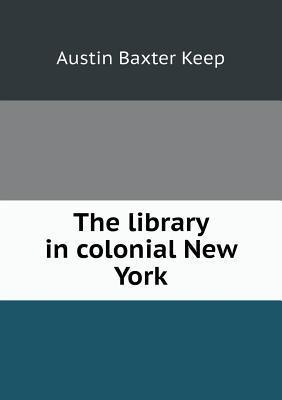 The Library in Colonial New York  by  Austin Baxter Keep