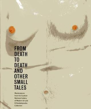 From Death to Death and Other Small Tales: Masterpieces from the Gallery of Modern Art and the D. Daskalopoulos Collection  by  Keith Hartley